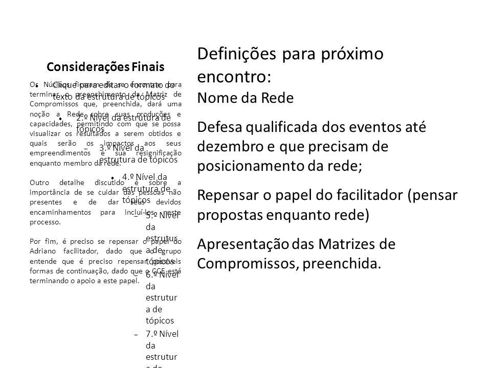Clique para editar o formato do texto da estrutura de tópicos 2.º Nível da estrutura de tópicos 3.º Nível da estrutura de tópicos 4.º Nível da estrutura de tópicos 5.º Nível da estrutur a de tópicos 6.º Nível da estrutur a de tópicos 7.º Nível da estrutur a de tópicos 8.º Nível da estrutur a de tópicos 9.º Nível da estrutura de tópicosClique para editar os estilos do texto mestre Considerações Finais Definições para próximo encontro: Nome da Rede Defesa qualificada dos eventos até dezembro e que precisam de posicionamento da rede; Repensar o papel do facilitador (pensar propostas enquanto rede) Apresentação das Matrizes de Compromissos, preenchida.