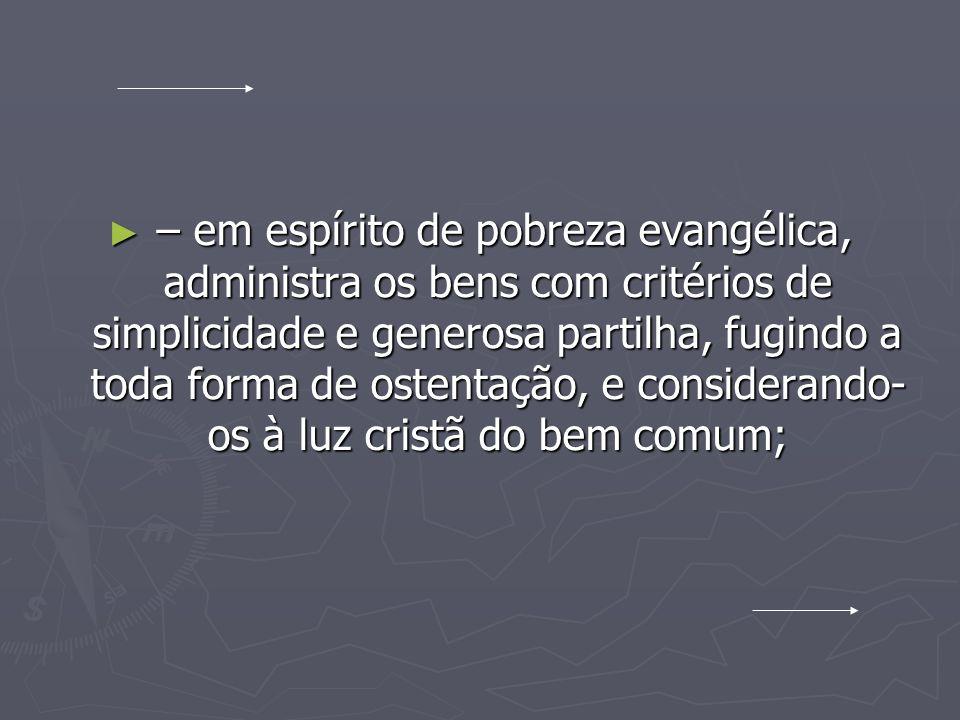 – em espírito de pobreza evangélica, administra os bens com critérios de simplicidade e generosa partilha, fugindo a toda forma de ostentação, e consi