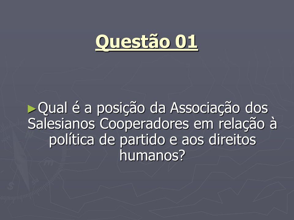 Questão 01 Qual é a posição da Associação dos Salesianos Cooperadores em relação à política de partido e aos direitos humanos? Qual é a posição da Ass