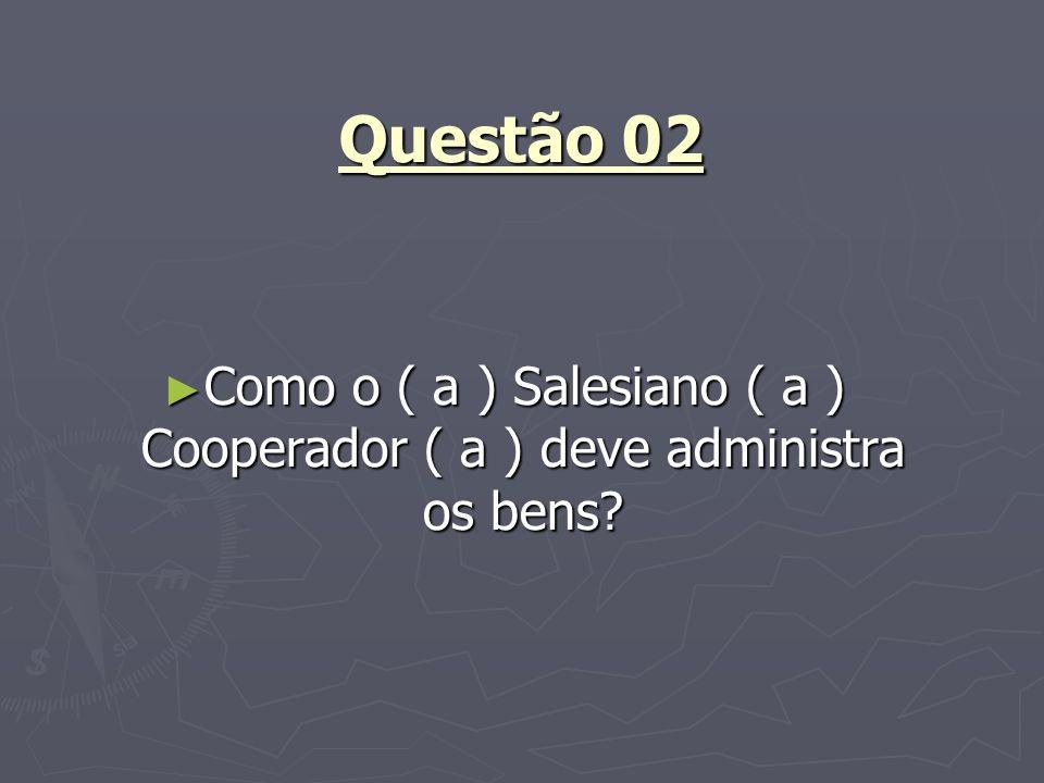 Questão 02 Como o ( a ) Salesiano ( a ) Cooperador ( a ) deve administra os bens? Como o ( a ) Salesiano ( a ) Cooperador ( a ) deve administra os ben