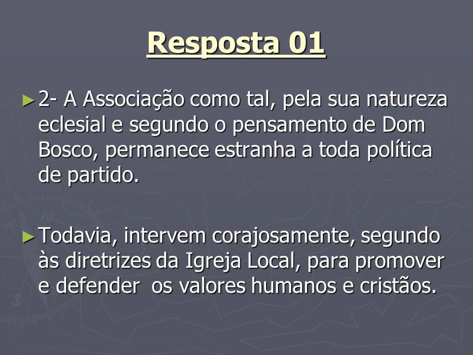 Resposta 01 2- A Associação como tal, pela sua natureza eclesial e segundo o pensamento de Dom Bosco, permanece estranha a toda política de partido. 2