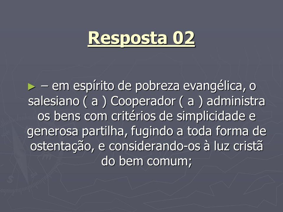 Resposta 02 – em espírito de pobreza evangélica, o salesiano ( a ) Cooperador ( a ) administra os bens com critérios de simplicidade e generosa partil