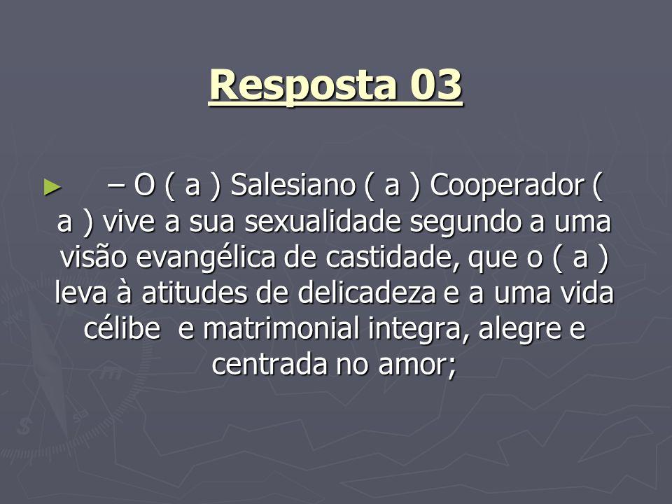 Resposta 03 – O ( a ) Salesiano ( a ) Cooperador ( a ) vive a sua sexualidade segundo a uma visão evangélica de castidade, que o ( a ) leva à atitudes