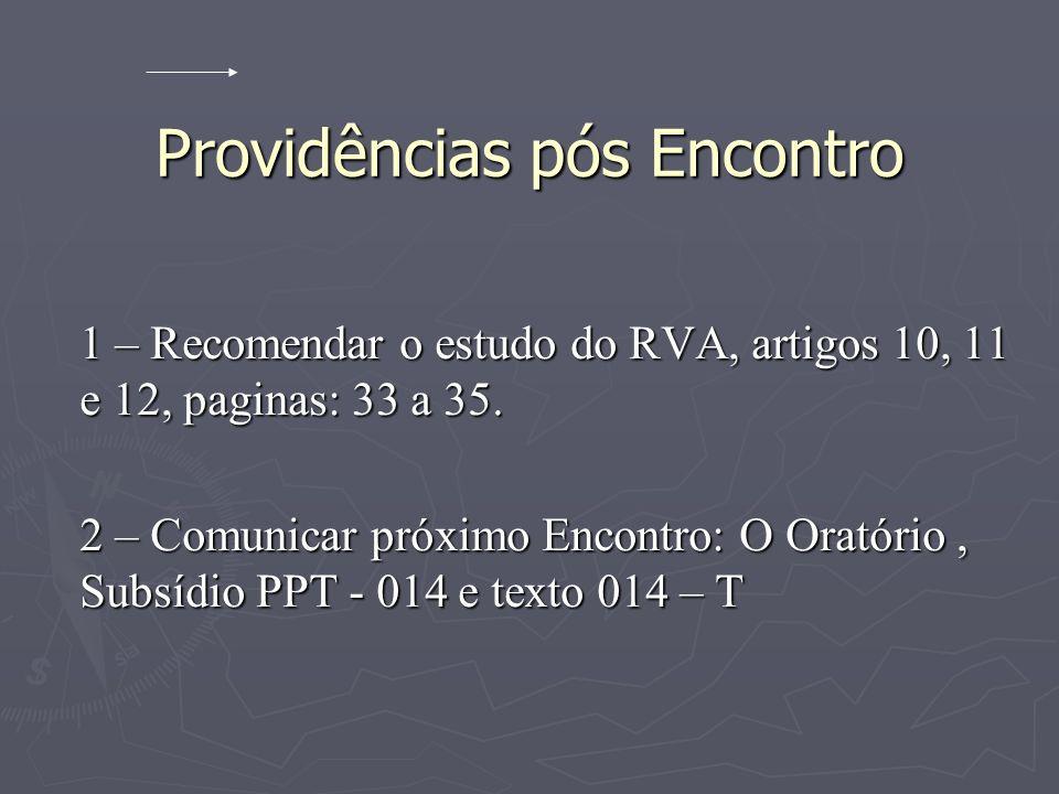 Providências pós Encontro 1 – Recomendar o estudo do RVA, artigos 10, 11 e 12, paginas: 33 a 35. 2 – Comunicar próximo Encontro: O Oratório, Subsídio