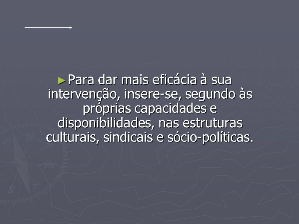 Para dar mais eficácia à sua intervenção, insere-se, segundo às próprias capacidades e disponibilidades, nas estruturas culturais, sindicais e sócio-p