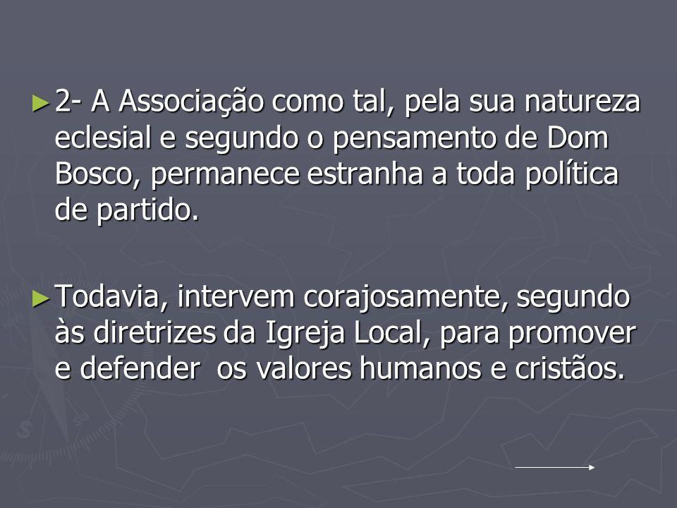 2- A Associação como tal, pela sua natureza eclesial e segundo o pensamento de Dom Bosco, permanece estranha a toda política de partido. 2- A Associaç