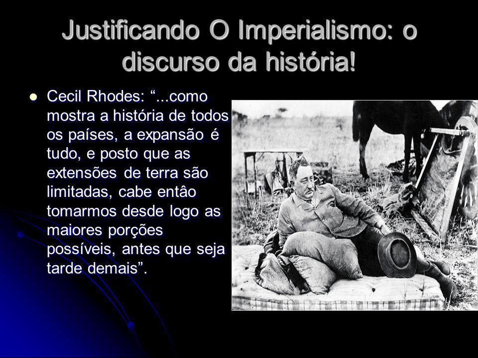 Justificando O Imperialismo: o discurso da história! Cecil Rhodes:...como mostra a história de todos os países, a expansão é tudo, e posto que as exte