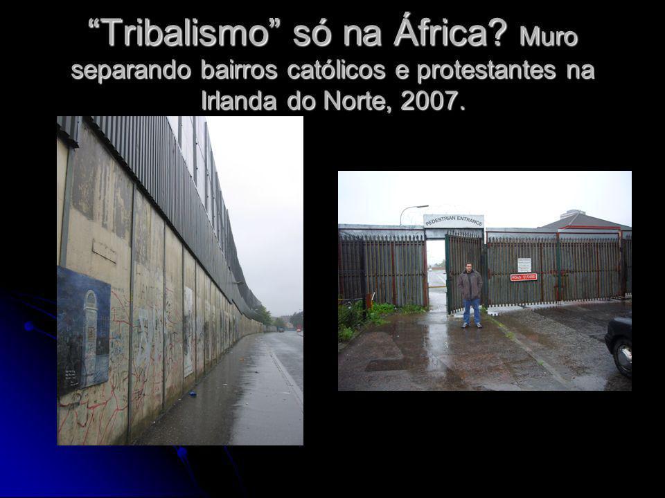 Tribalismo só na África? Muro separando bairros católicos e protestantes na Irlanda do Norte, 2007.