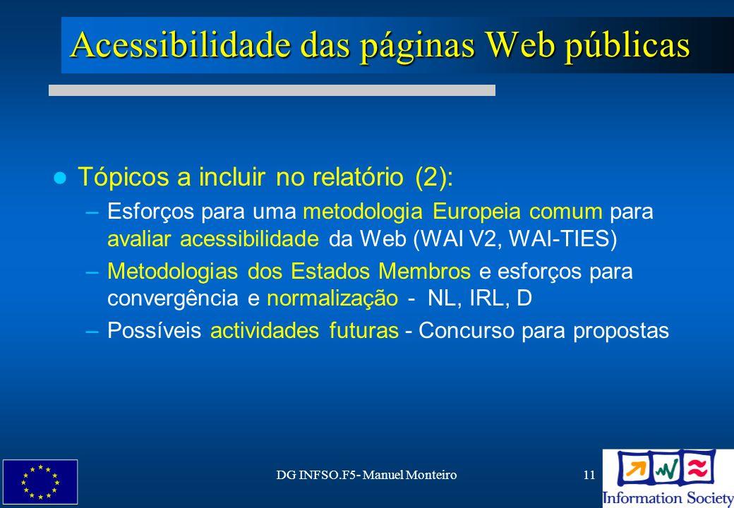 DG INFSO.F5- Manuel Monteiro11 Acessibilidade das páginas Web públicas Tópicos a incluir no relatório (2): –Esforços para uma metodologia Europeia com