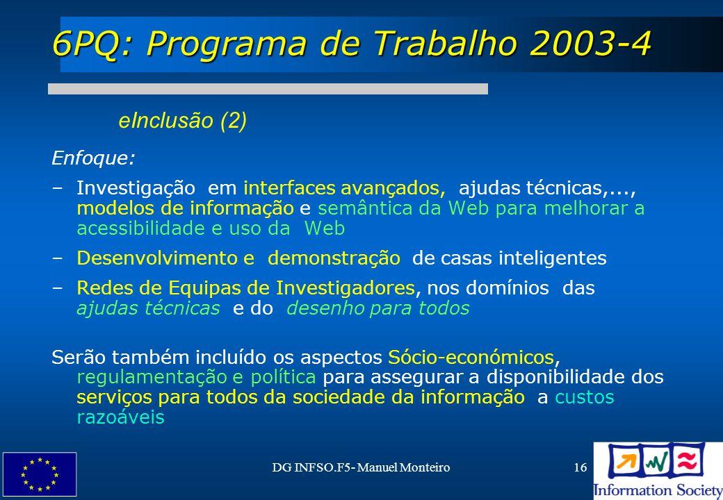 DG INFSO.F5- Manuel Monteiro16 6PQ: Programa de Trabalho 2003-4 eInclusão (2) Enfoque: –Investigação em interfaces avançados, ajudas técnicas,..., mod