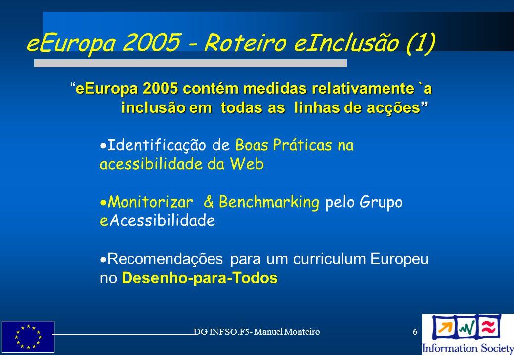 DG INFSO.F5- Manuel Monteiro17 ERA - Área Europeia de Investigação (AEI) Ligação entre os Estados Membros e iniciativas da CE Mapa de actividades (Grupo eAcessibilidade) Nível Nacional Nível Regional Identificar sinergias, actividades complementares e necessidades Workshops e grupos de discussão Estudar e analisar possíveis estratégias da UE Propostas para actividades futuras da AEI Artigo169 do Tratado da União Europeia