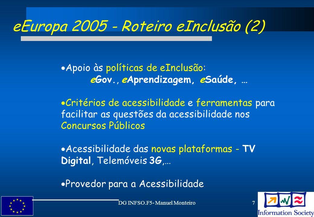 DG INFSO.F5- Manuel Monteiro18 e -Inclusão: Sugestões para iniciativas (1) Iniciativas possíveis - TSI & eEuropa: Desenvolver redes para criar, publicitar e partilhar o conhecimento de Ajudas Técnicas (AT) Troca de informação e treino de profissionais no campo das AT Promover uma solução para a acessibilidade da Web compatível com as estratégias Europeias baseadas nas linhas de orientação do Consórcio W3C/WAI.