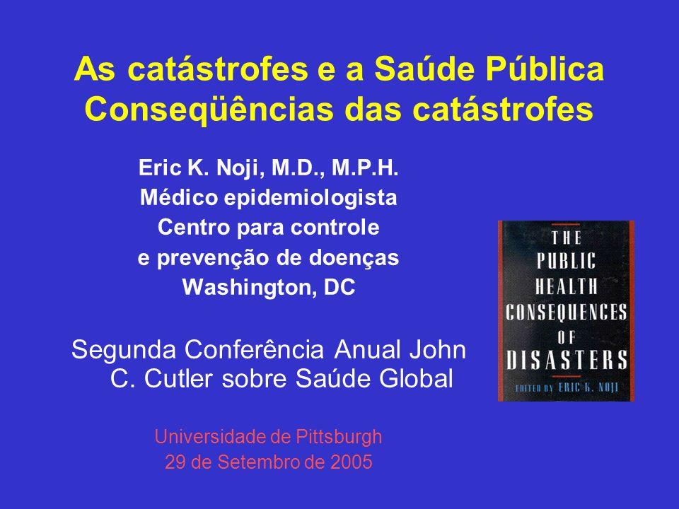 As catástrofes e a Saúde Pública Conseqüências das catástrofes Eric K. Noji, M.D., M.P.H. Médico epidemiologista Centro para controle e prevenção de d