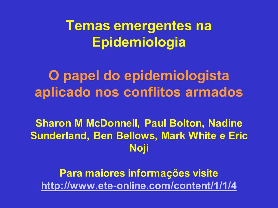 Temas emergentes na Epidemiologia O papel do epidemiologista aplicado nos conflitos armados Sharon M McDonnell, Paul Bolton, Nadine Sunderland, Ben Be