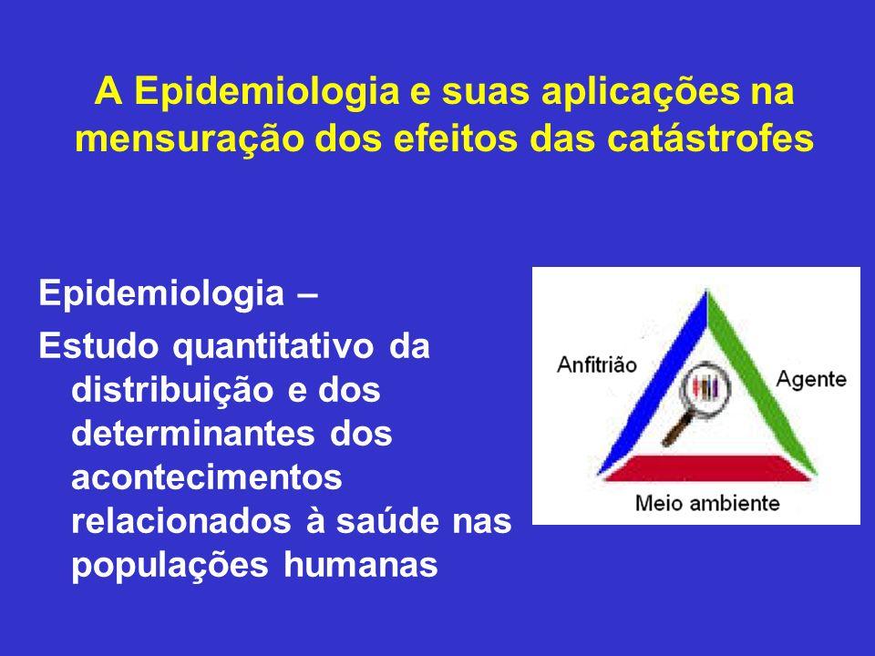 A Epidemiologia e suas aplicações na mensuração dos efeitos das catástrofes Epidemiologia – Estudo quantitativo da distribuição e dos determinantes do
