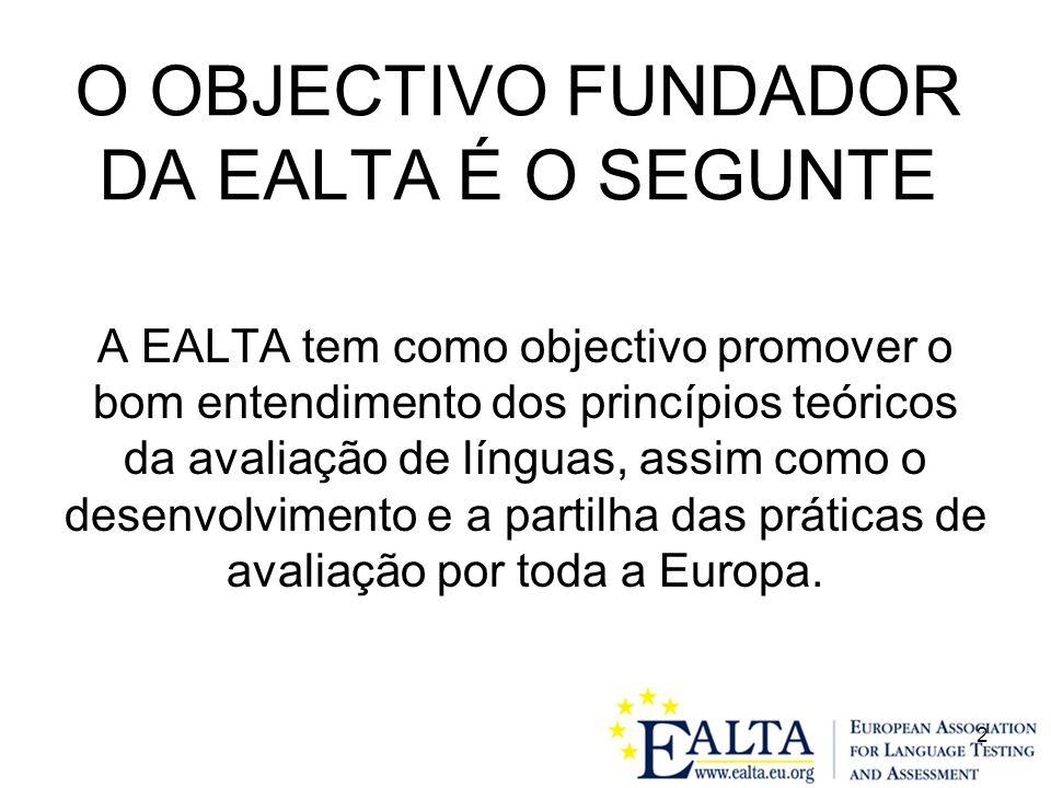 2 O OBJECTIVO FUNDADOR DA EALTA É O SEGUNTE A EALTA tem como objectivo promover o bom entendimento dos princípios teóricos da avaliação de línguas, assim como o desenvolvimento e a partilha das práticas de avaliação por toda a Europa.
