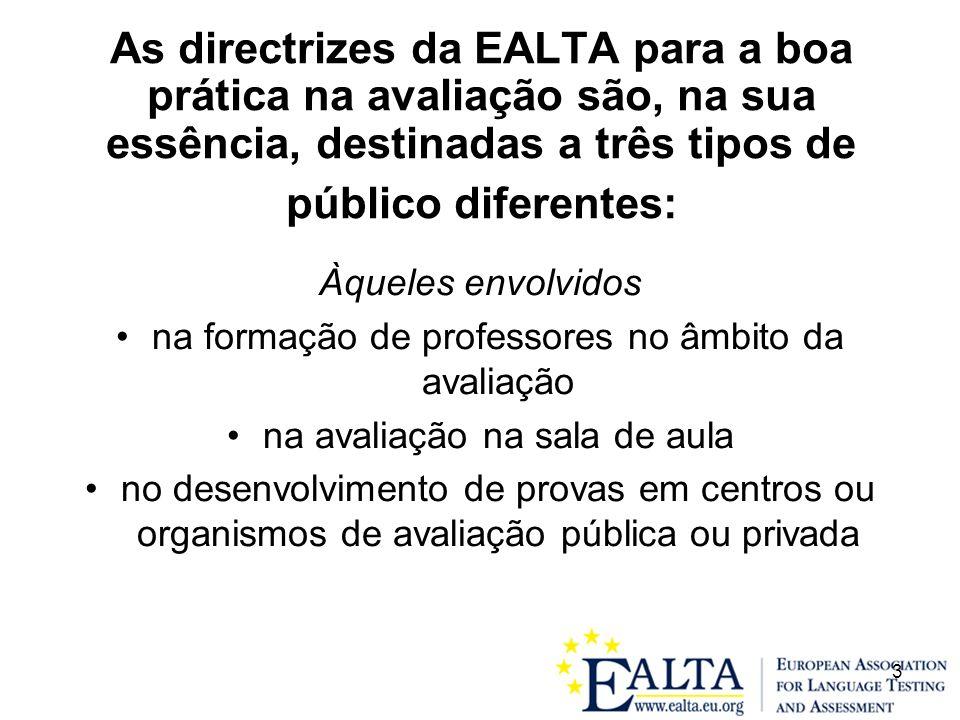 3 As directrizes da EALTA para a boa prática na avaliação são, na sua essência, destinadas a três tipos de público diferentes: Àqueles envolvidos na formação de professores no âmbito da avaliação na avaliação na sala de aula no desenvolvimento de provas em centros ou organismos de avaliação pública ou privada