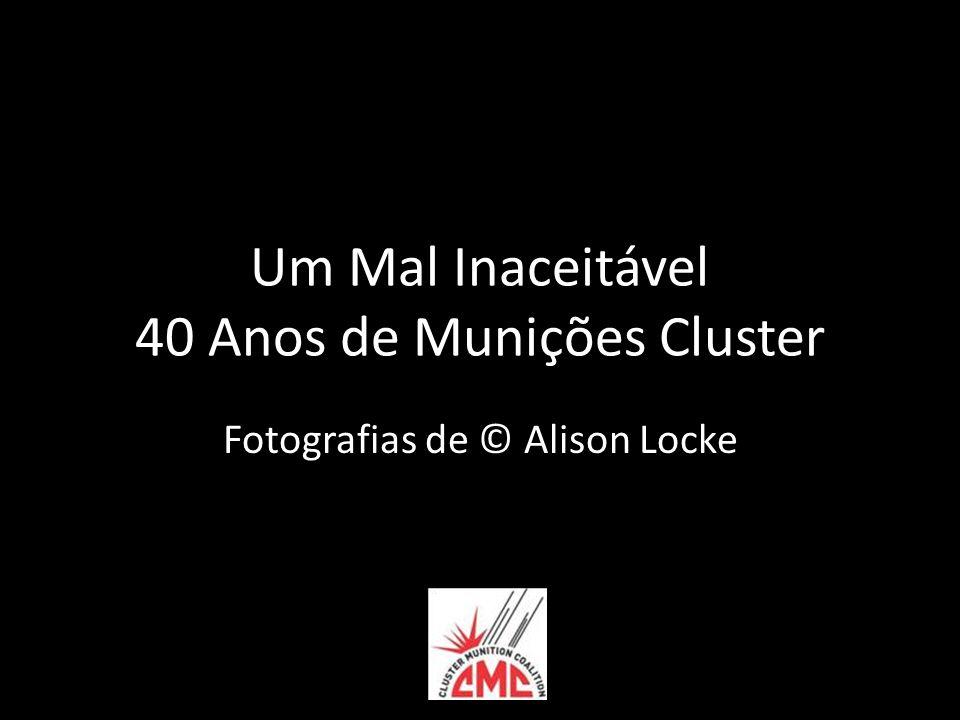 Um Mal Inaceitável 40 Anos de Munições Cluster Fotografias de © Alison Locke