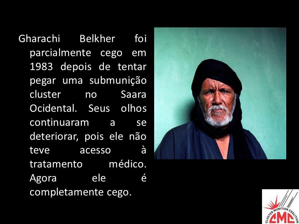 Gharachi Belkher foi parcialmente cego em 1983 depois de tentar pegar uma submunição cluster no Saara Ocidental. Seus olhos continuaram a se deteriora