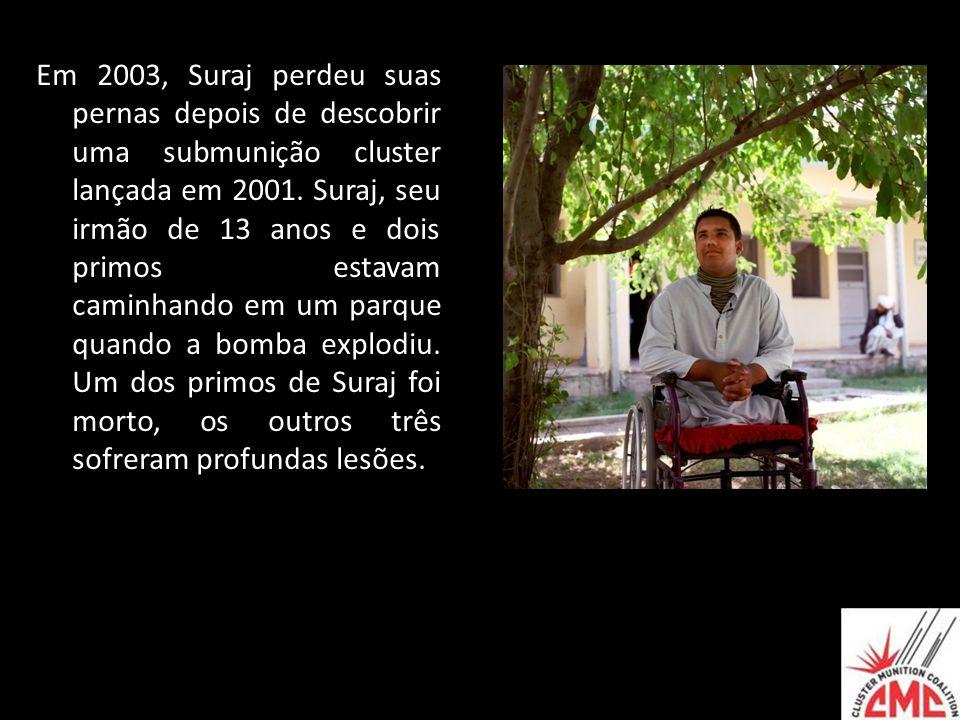 Em 2003, Suraj perdeu suas pernas depois de descobrir uma submunição cluster lançada em 2001. Suraj, seu irmão de 13 anos e dois primos estavam caminh