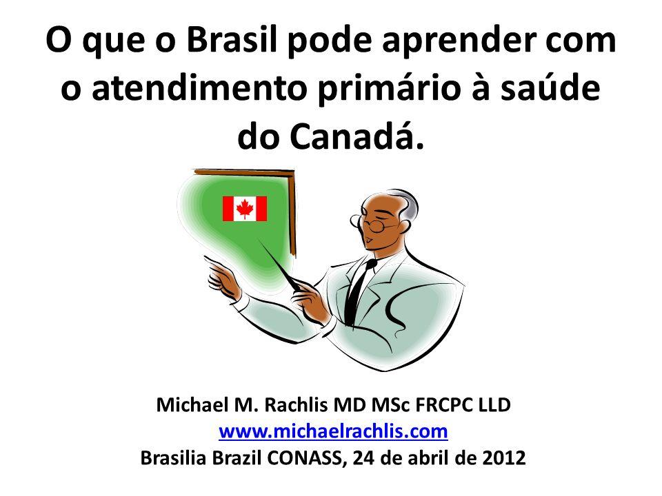 O que o Brasil pode aprender com o atendimento primário à saúde do Canadá. Michael M. Rachlis MD MSc FRCPC LLD www.michaelrachlis.com Brasilia Brazil