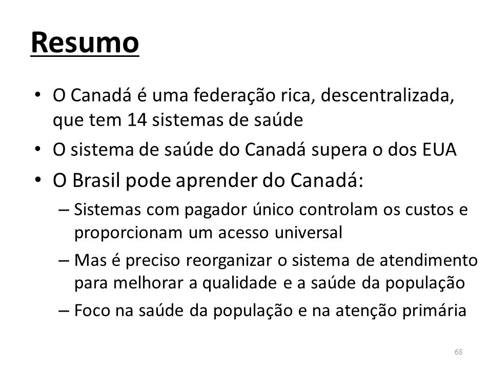 Resumo O Canadá é uma federação rica, descentralizada, que tem 14 sistemas de saúde O sistema de saúde do Canadá supera o dos EUA O Brasil pode aprend
