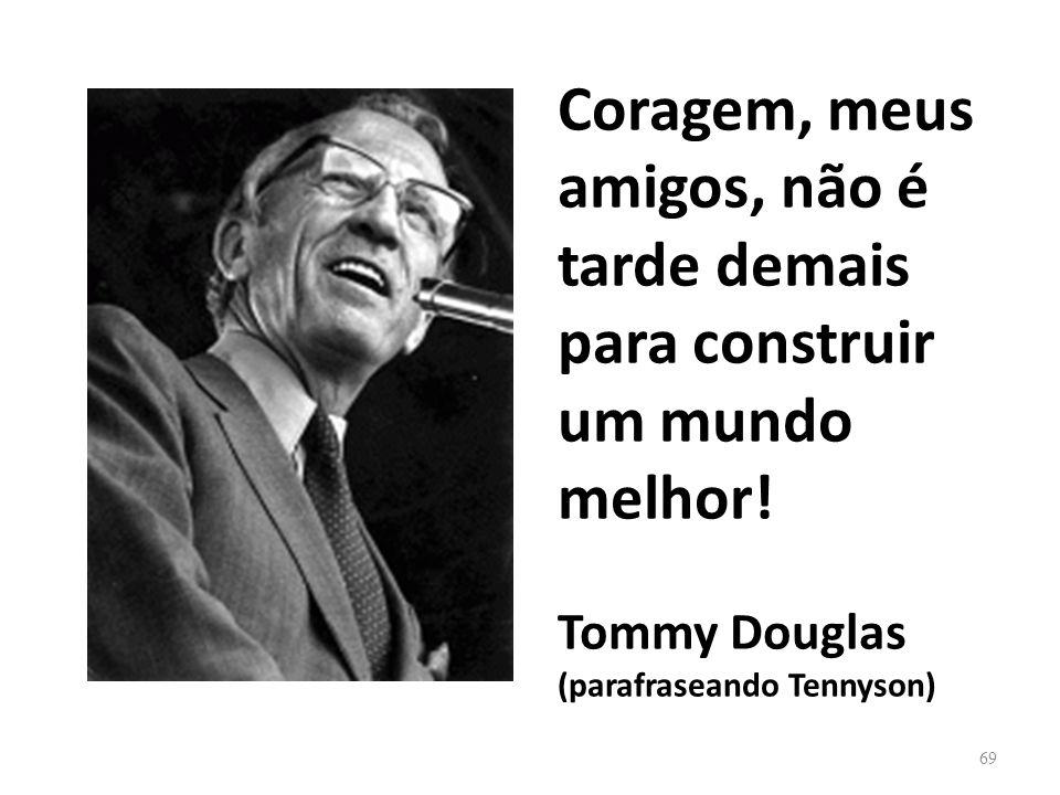Coragem, meus amigos, não é tarde demais para construir um mundo melhor! Tommy Douglas (parafraseando Tennyson) 69