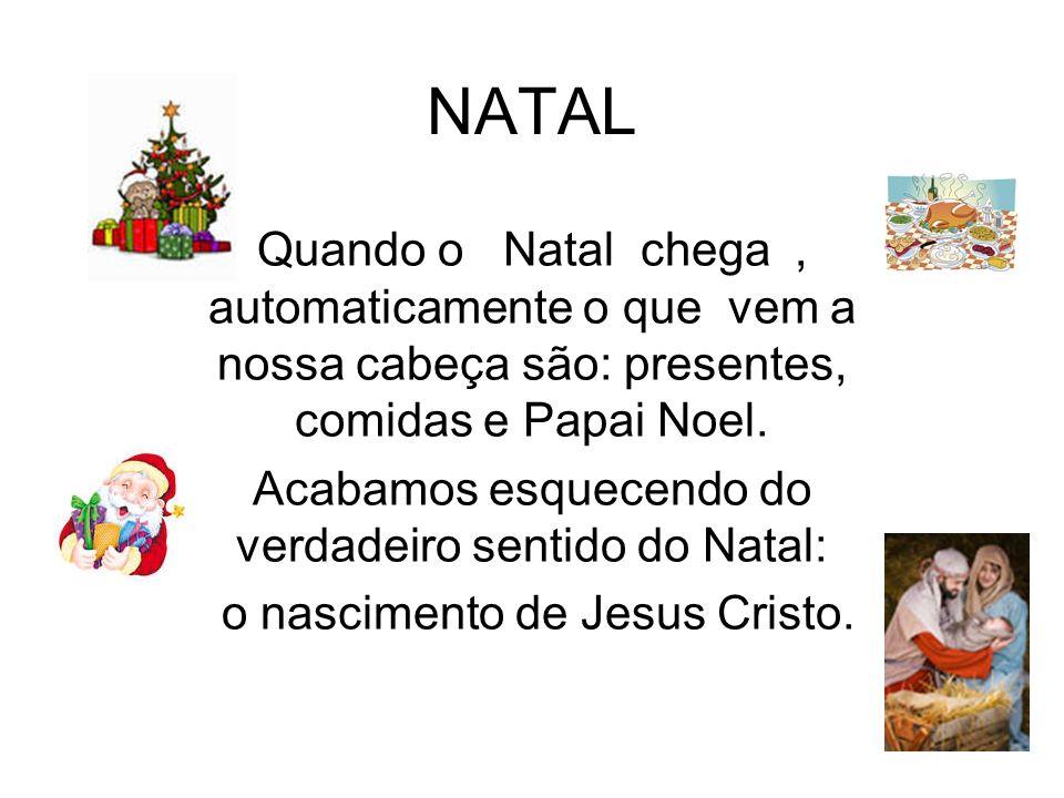 NATAL Quando o Natal chega, automaticamente o que vem a nossa cabeça são: presentes, comidas e Papai Noel. Acabamos esquecendo do verdadeiro sentido d