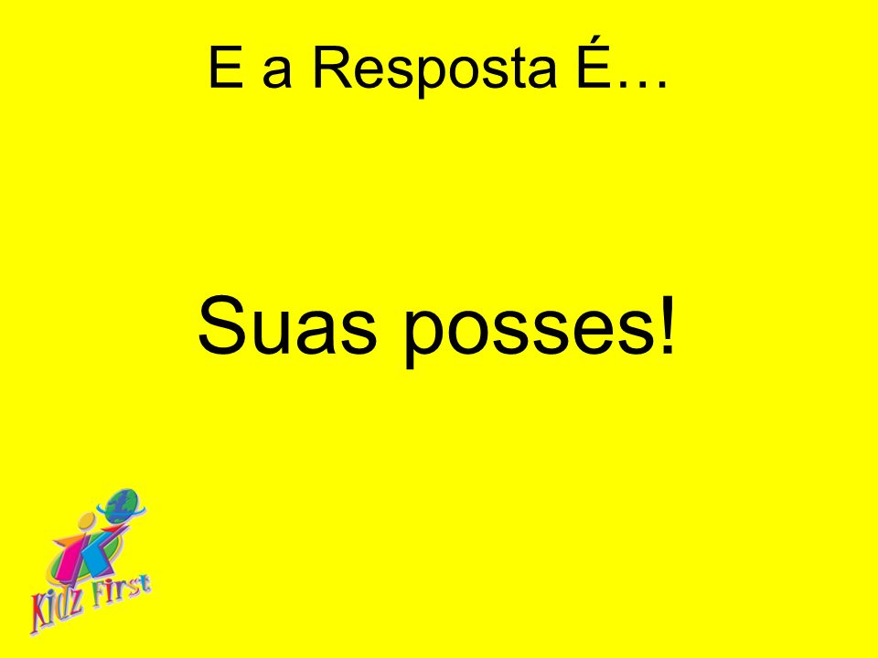 E a Resposta É… Suas posses!