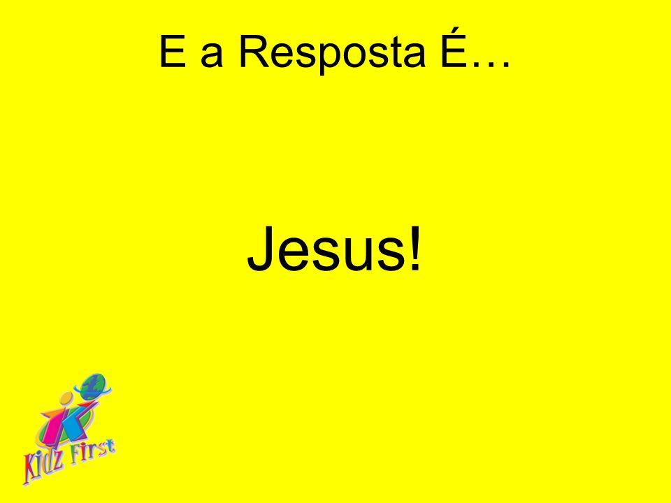 E a Resposta É… Jesus!