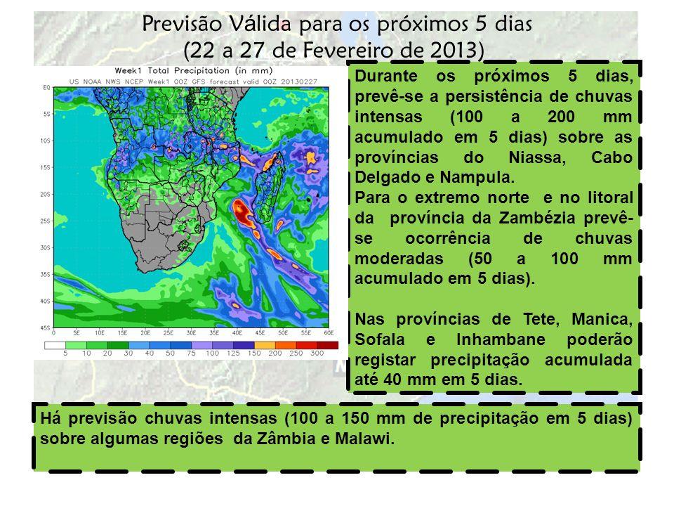 Previsão V á lida para os próximos 5 dias (22 a 27 de Fevereiro de 2013) Durante os próximos 5 dias, prevê-se a persistência de chuvas intensas (100 a