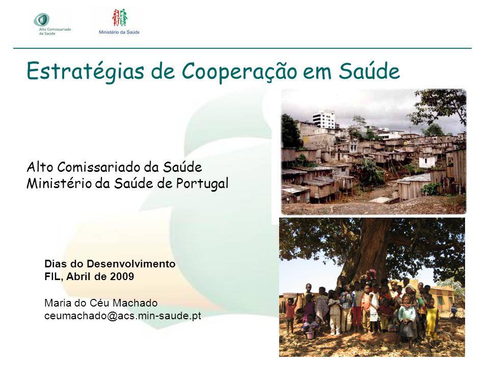 Estratégias de Cooperação em Saúde Alto Comissariado da Saúde Ministério da Saúde de Portugal Dias do Desenvolvimento FIL, Abril de 2009 Maria do Céu