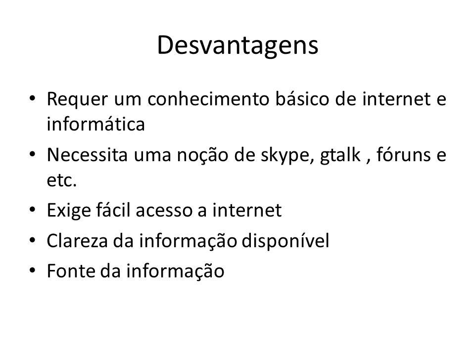 Desvantagens Requer um conhecimento básico de internet e informática Necessita uma noção de skype, gtalk, fóruns e etc. Exige fácil acesso a internet