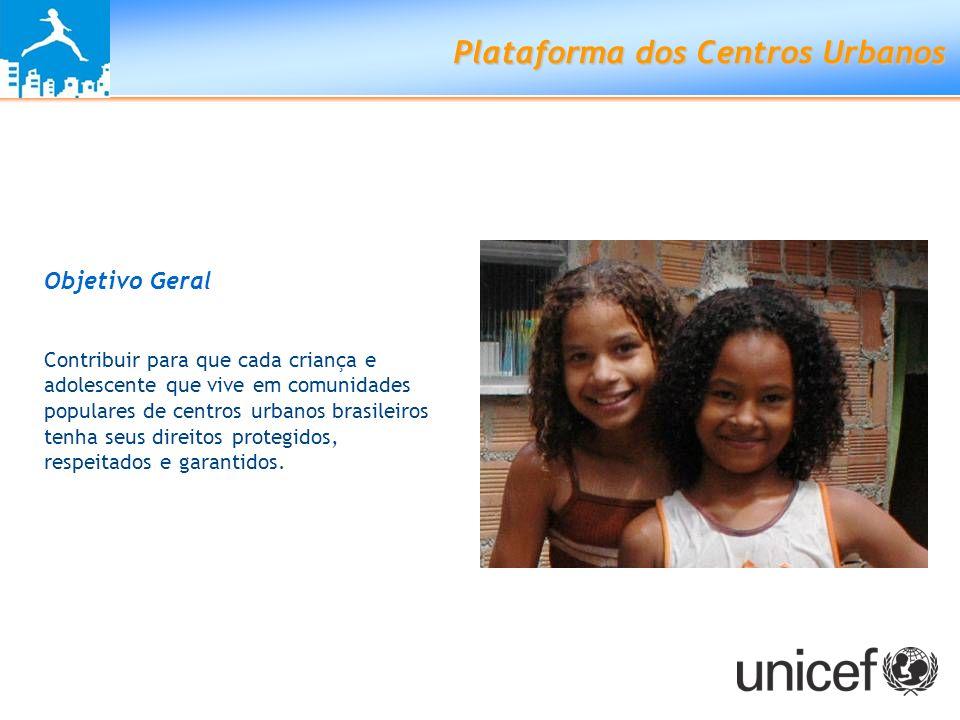 Plataforma dos Centros Urbanos Objetivo Geral Contribuir para que cada criança e adolescente que vive em comunidades populares de centros urbanos bras