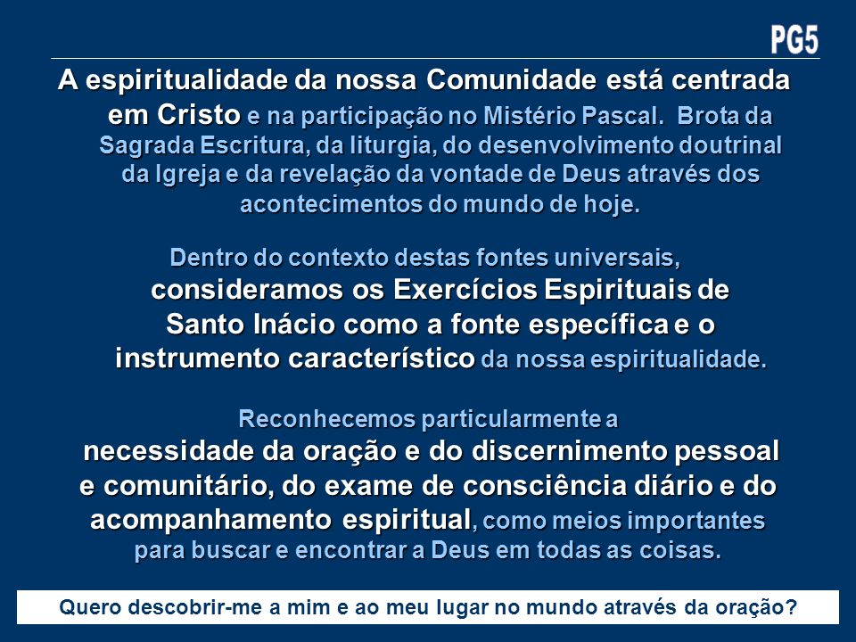 Dentro do contexto destas fontes universais, consideramos os Exercícios Espirituais de Santo Inácio como a fonte específica e o instrumento caracterís