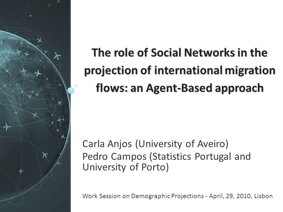 The role of Social Networks in the projection of international migration flows: an Agent-Based approach Carla Anjos (University of Aveiro) Pedro Campos (Statistics Portugal and University of Porto) Work Session on Demographic Projections - April, 29, 2010, Lisbon