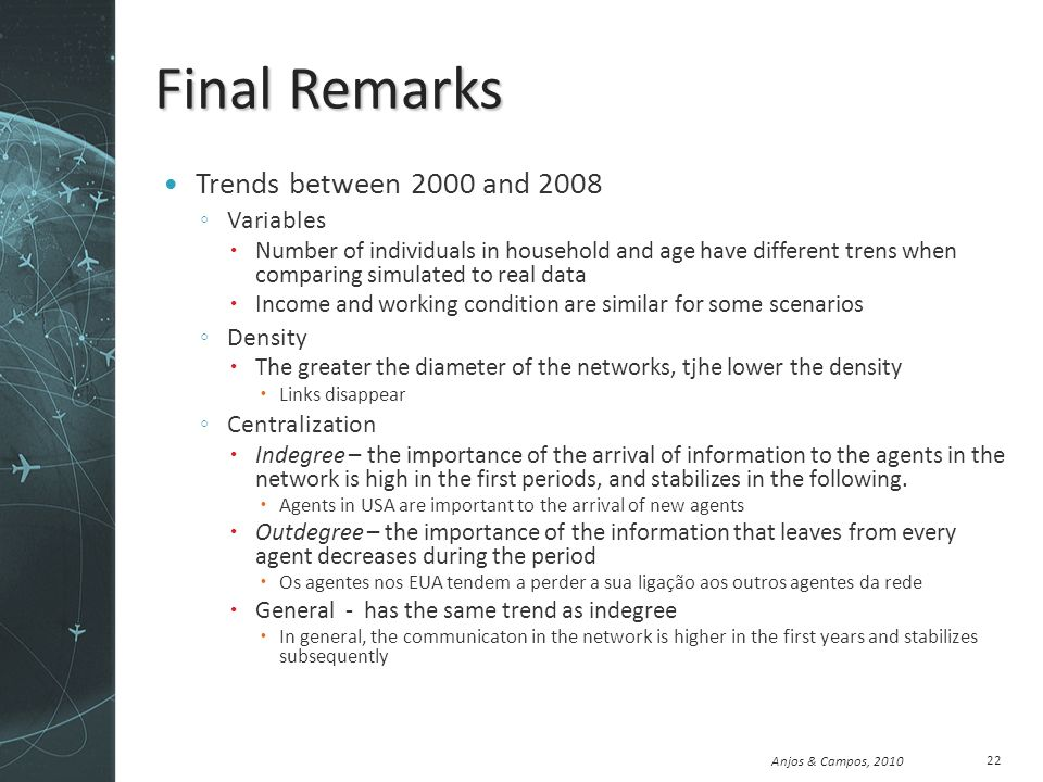 Anjos & Campos, 2010 Final Remarks Trends between 2000 and 2008 Variables Number of individuals in household and age have different trens when comparing simulated to real data Income and working condition are similar for some scenarios Density The greater the diameter of the networks, tjhe lower the density Links disappear Centralization Indegree – the importance of the arrival of information to the agents in the network is high in the first periods, and stabilizes in the following.