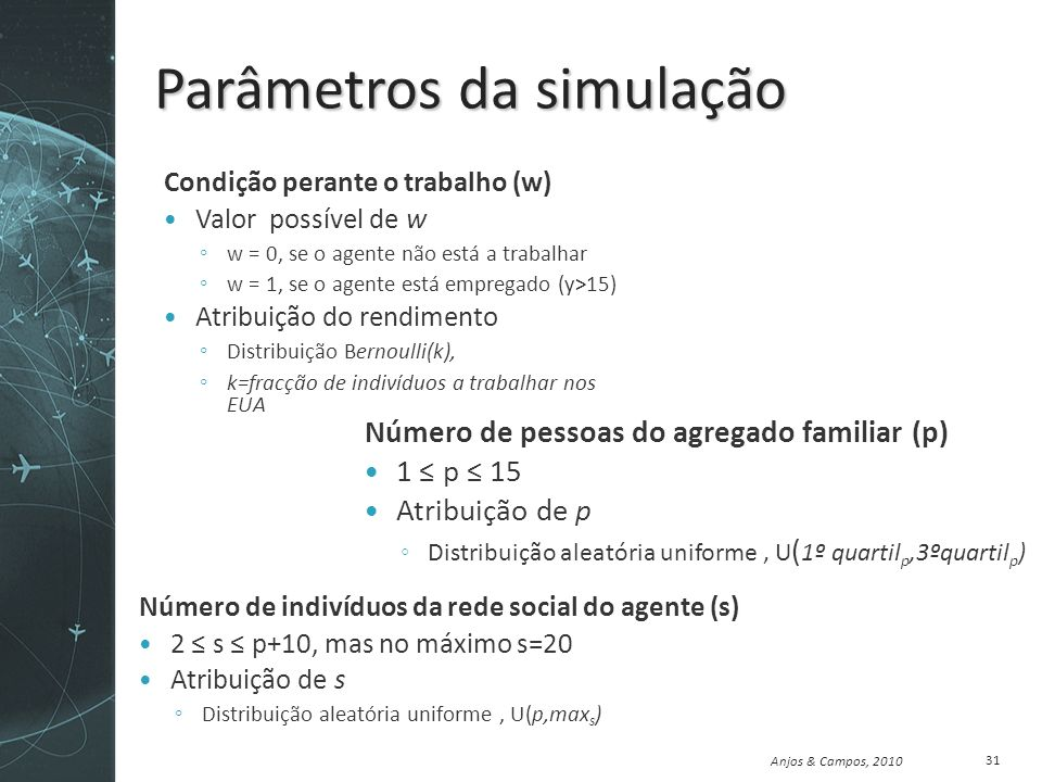Anjos & Campos, 2010 Parâmetros da simulação Condição perante o trabalho (w) Valor possível de w w = 0, se o agente não está a trabalhar w = 1, se o agente está empregado (y>15) Atribuição do rendimento Distribuição Bernoulli(k), k=fracção de indivíduos a trabalhar nos EUA 31 Número de pessoas do agregado familiar (p) 1 p 15 Atribuição de p Distribuição aleatória uniforme, U ( 1º quartil p,3ºquartil p ) Número de indivíduos da rede social do agente (s) 2 s p+10, mas no máximo s=20 Atribuição de s Distribuição aleatória uniforme, U(p,max s )
