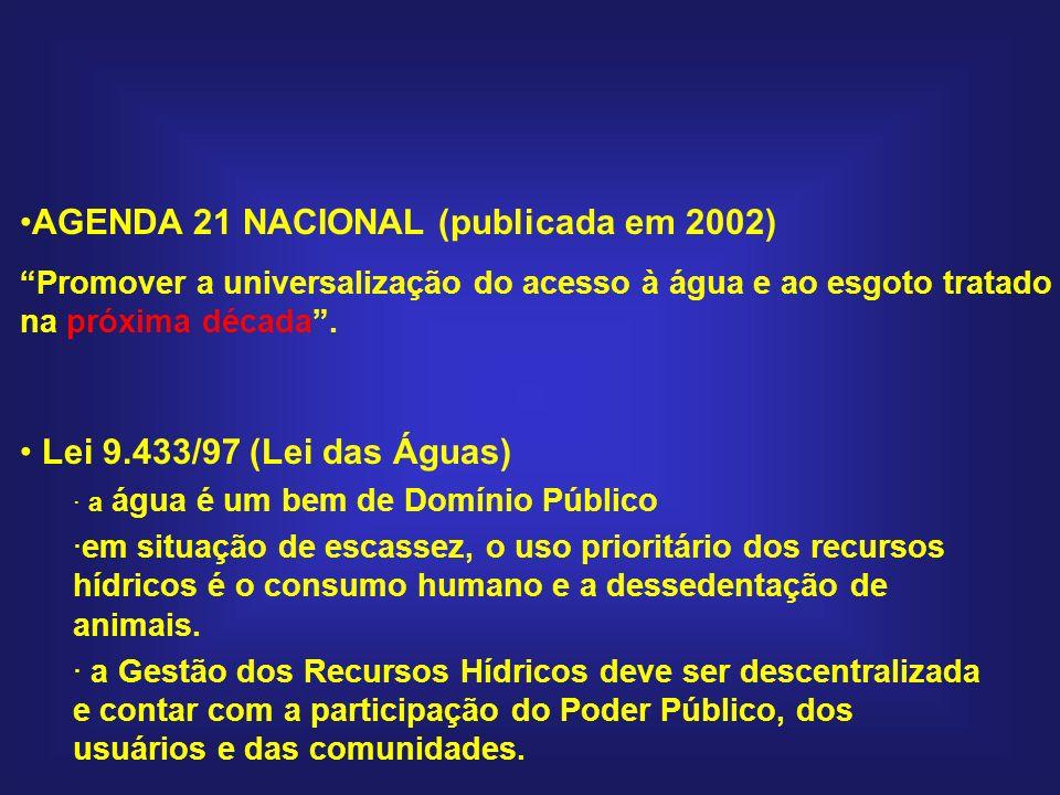 AGENDA 21 NACIONAL (publicada em 2002) Promover a universalização do acesso à água e ao esgoto tratado na próxima década. Lei 9.433/97 (Lei das Águas)