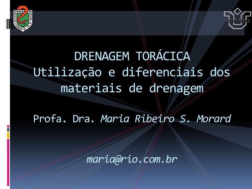 DRENAGEM TORÁCICA Utilização e diferenciais dos materiais de drenagem Profa. Dra. Maria Ribeiro S. Morard maria@rio.com.br