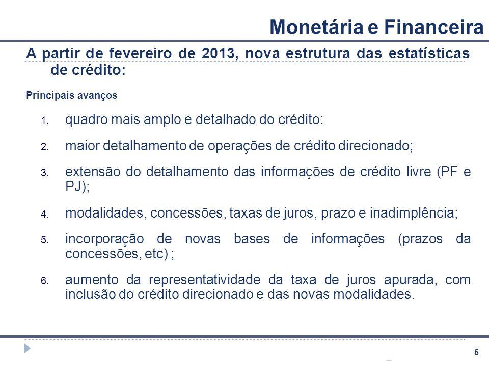 5 Monetária e Financeira A partir de fevereiro de 2013, nova estrutura das estatísticas de crédito: Principais avanços 1. quadro mais amplo e detalhad