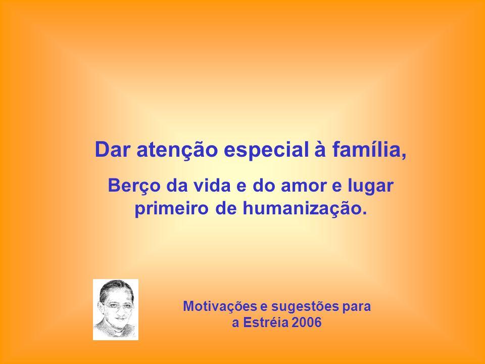 Dar atenção especial à família, Berço da vida e do amor e lugar primeiro de humanização. Motivações e sugestões para a Estréia 2006