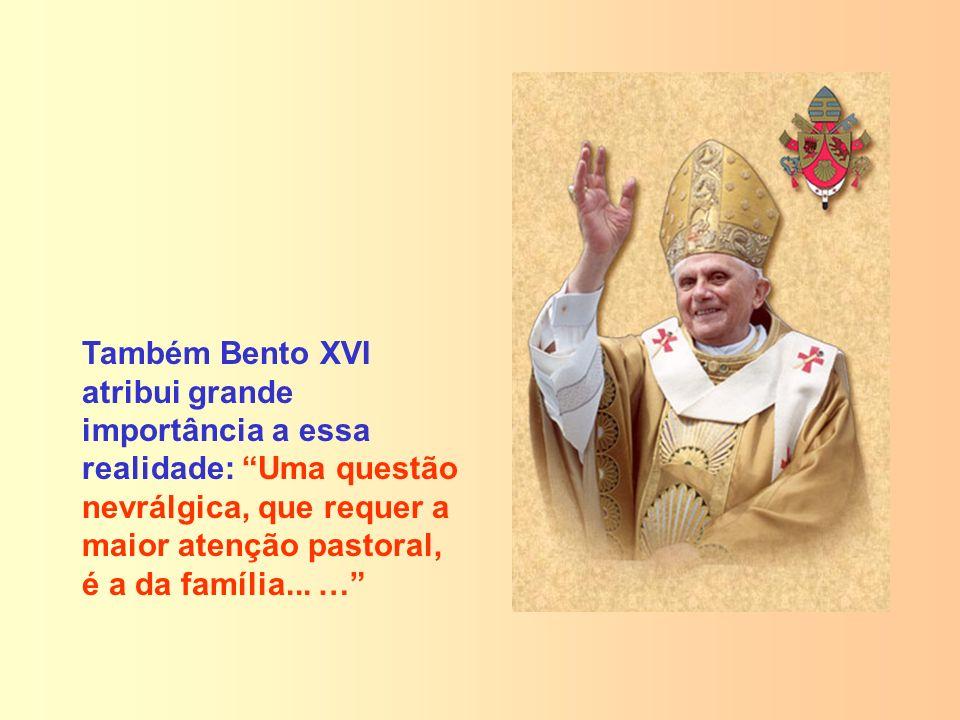 Também Bento XVI atribui grande importância a essa realidade: Uma questão nevrálgica, que requer a maior atenção pastoral, é a da família... …