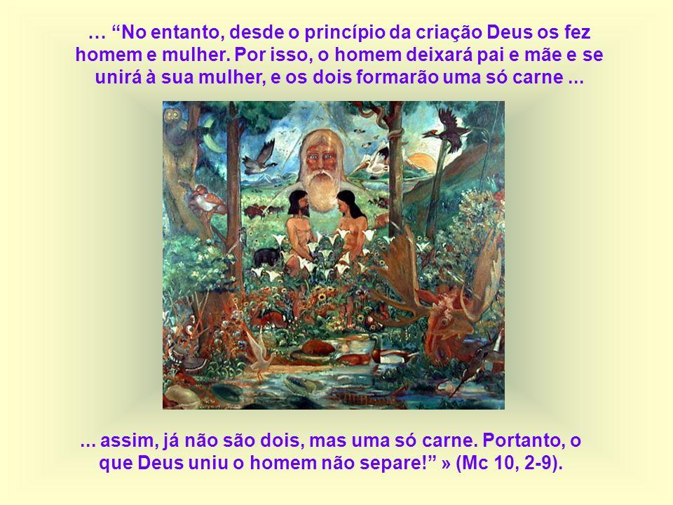 … No entanto, desde o princípio da criação Deus os fez homem e mulher. Por isso, o homem deixará pai e mãe e se unirá à sua mulher, e os dois formarão