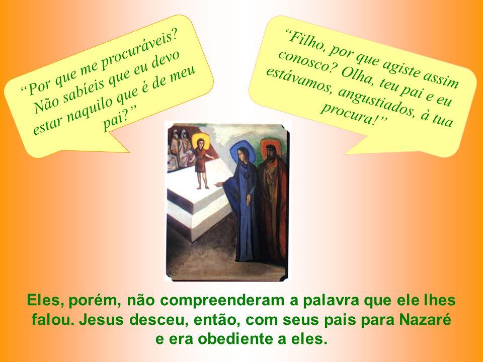 Eles, porém, não compreenderam a palavra que ele lhes falou. Jesus desceu, então, com seus pais para Nazaré e era obediente a eles. Por que me procurá