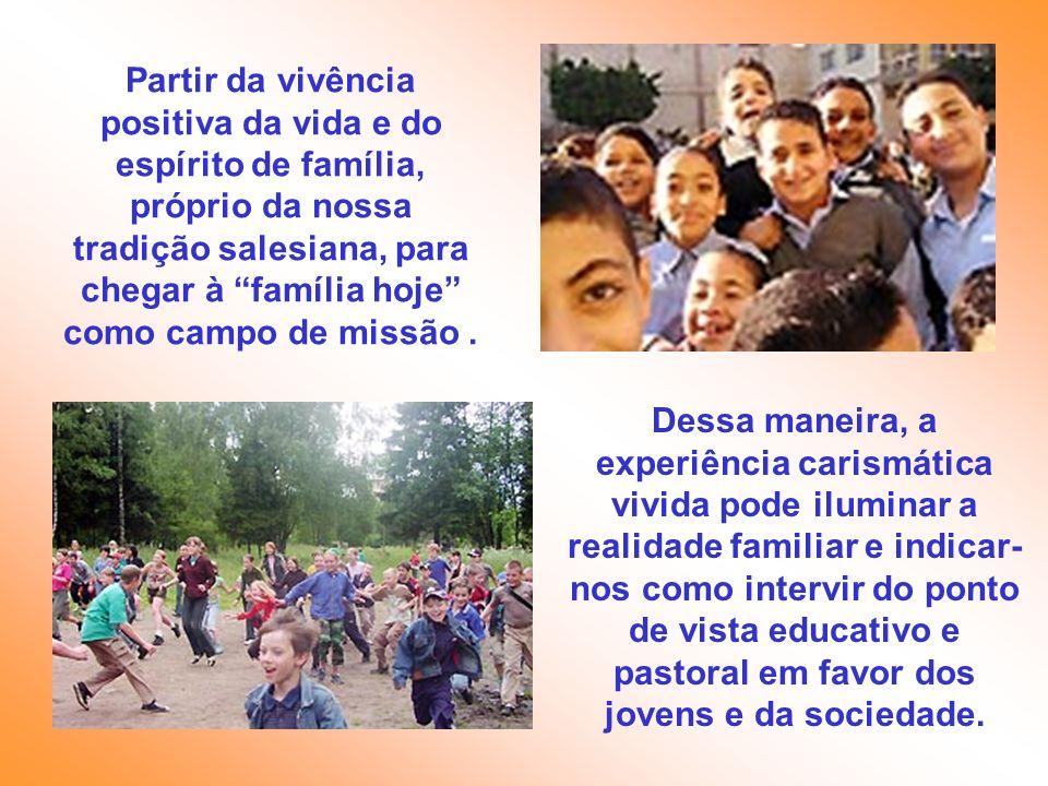 Partir da vivência positiva da vida e do espírito de família, próprio da nossa tradição salesiana, para chegar à família hoje como campo de missão. De