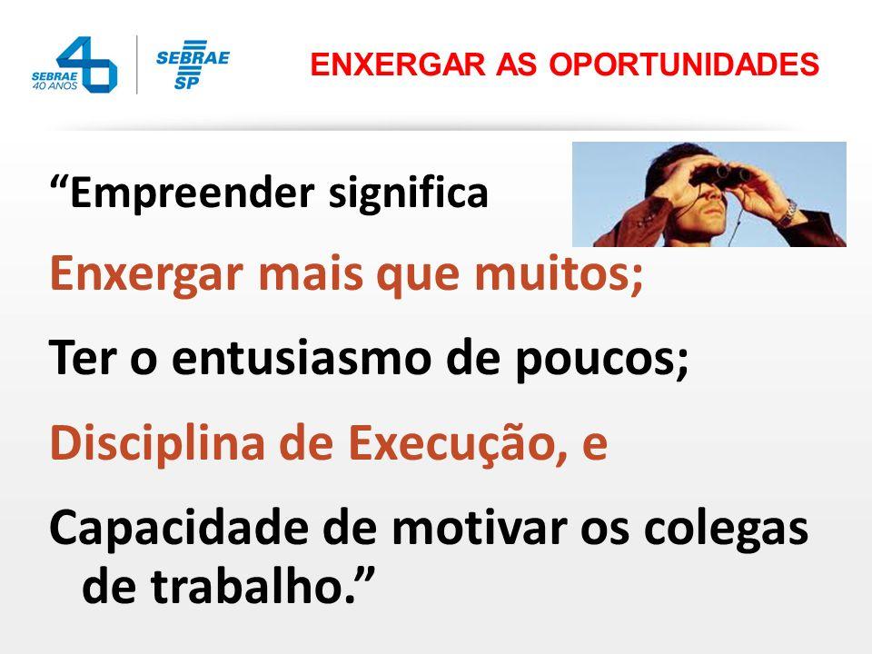 Empreender significa Enxergar mais que muitos; Ter o entusiasmo de poucos; Disciplina de Execução, e Capacidade de motivar os colegas de trabalho. ENX