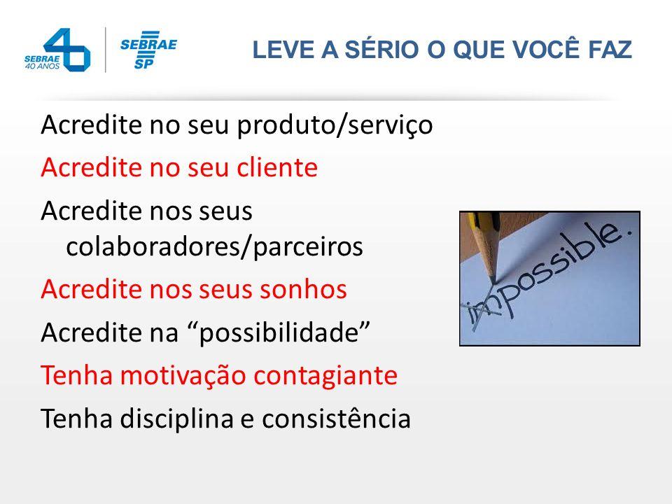 LEVE A SÉRIO O QUE VOCÊ FAZ Acredite no seu produto/serviço Acredite no seu cliente Acredite nos seus colaboradores/parceiros Acredite nos seus sonhos