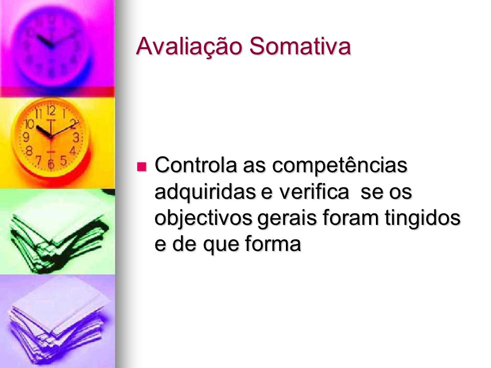 Avaliação Somativa Controla as competências adquiridas e verifica se os objectivos gerais foram tingidos e de que forma Controla as competências adqui