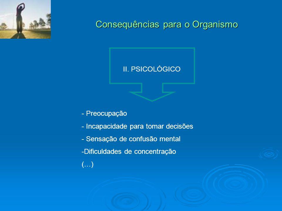 Consequências para o Organismo II. PSICOLÓGICO - Preocupação - Incapacidade para tomar decisões - Sensação de confusão mental -Dificuldades de concent